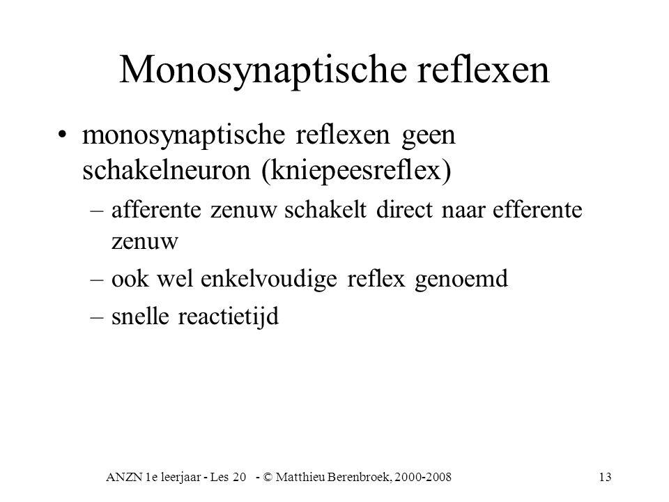 ANZN 1e leerjaar - Les 20 - © Matthieu Berenbroek, 2000-200813 Monosynaptische reflexen monosynaptische reflexen geen schakelneuron (kniepeesreflex) –afferente zenuw schakelt direct naar efferente zenuw –ook wel enkelvoudige reflex genoemd –snelle reactietijd