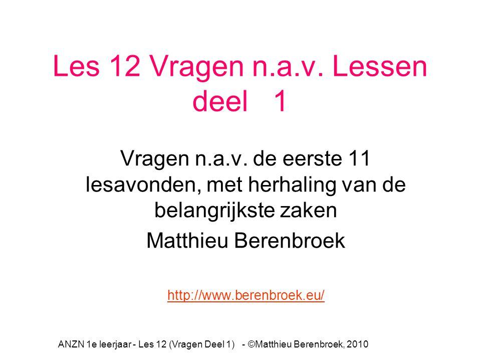 ANZN 1e leerjaar - Les 12 (Vragen Deel 1) - ©Matthieu Berenbroek, 2010 Les 12 Vragen n.a.v. Lessen deel 1 Vragen n.a.v. de eerste 11 lesavonden, met h