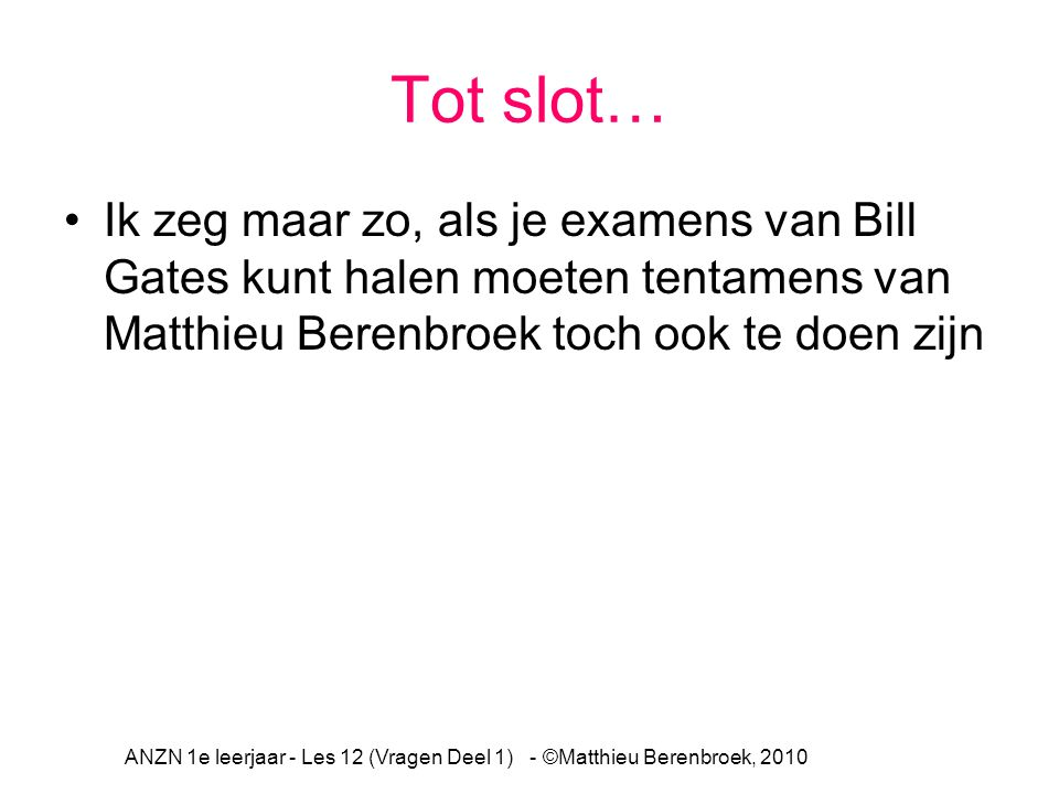 Tot slot… Ik zeg maar zo, als je examens van Bill Gates kunt halen moeten tentamens van Matthieu Berenbroek toch ook te doen zijn ANZN 1e leerjaar - Les 12 (Vragen Deel 1) - ©Matthieu Berenbroek, 2010