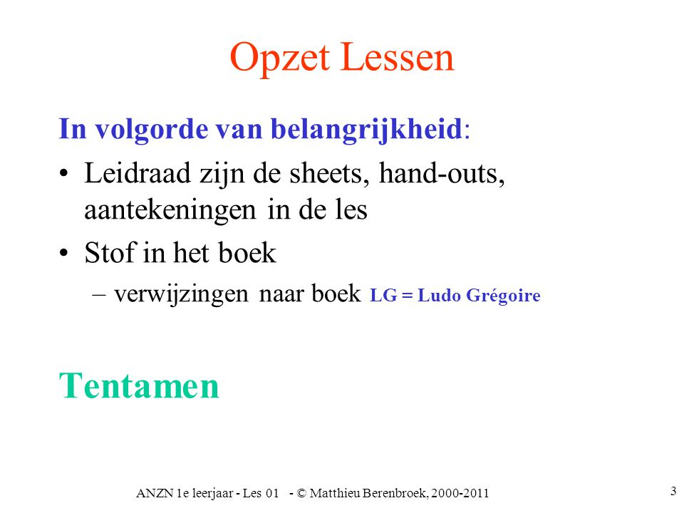 3 Opzet Lessen In volgorde van belangrijkheid: Leidraad zijn de sheets, hand-outs, aantekeningen in de les Stof in het boek –verwijzingen naar boek LG