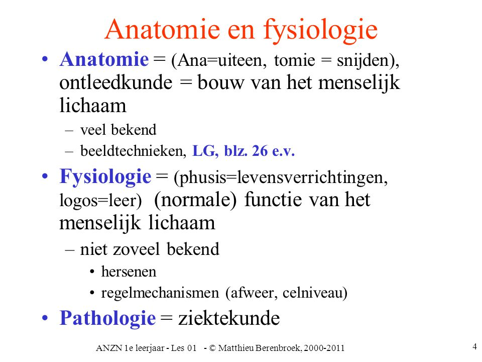 ANZN 1e leerjaar - Les 01 - © Matthieu Berenbroek, 2000-2011 5 Animaal  Vegetatief Animaal of willekeurig –Centraal zenuwstelsel encephalon (hersenen) medulla spinalis (ruggenmerg) –Perifeer zenuwstelsel hersen- en ruggenmergzenuwen Contact met de buitenwereld –Sensibele (gevoelsdeel) prikkels van buiten via de zintuigen (oog, oor, reuk, smaak en tast (huid)) –Motorisch (bewegingsdeel) zowel willekeurig als onwillekeurig (reflex)