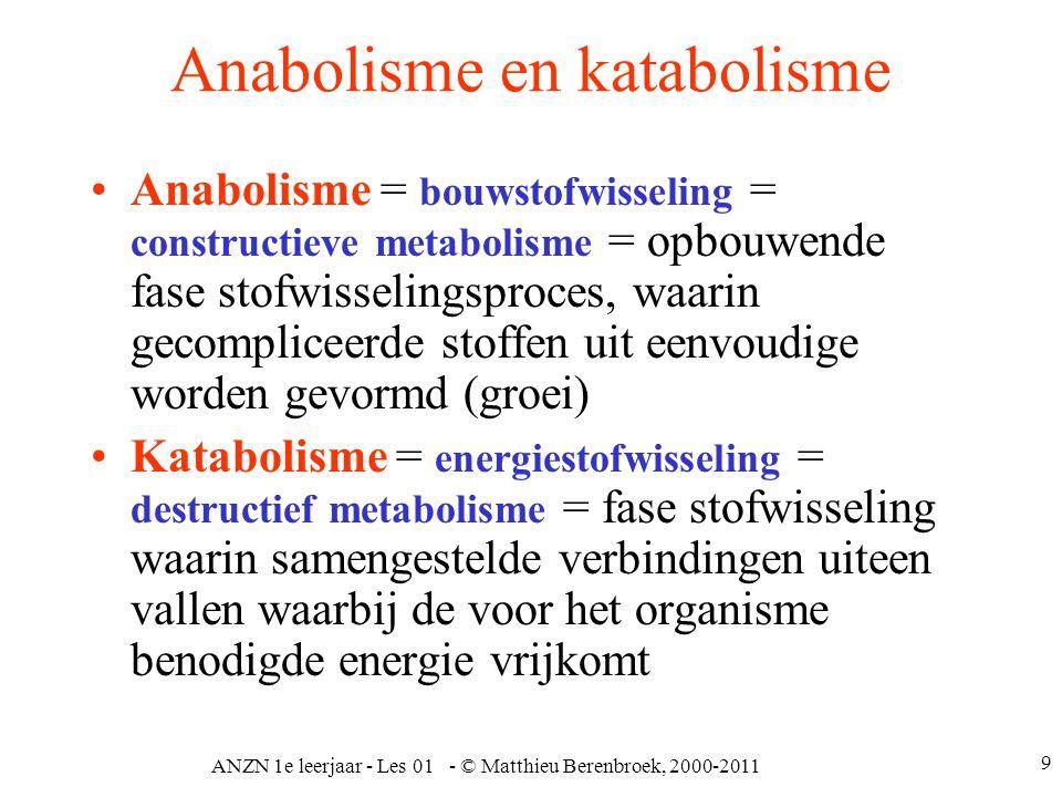 ANZN 1e leerjaar - Les 01 - © Matthieu Berenbroek, 2000-2011 9 Anabolisme en katabolisme Anabolisme = bouwstofwisseling = constructieve metabolisme =