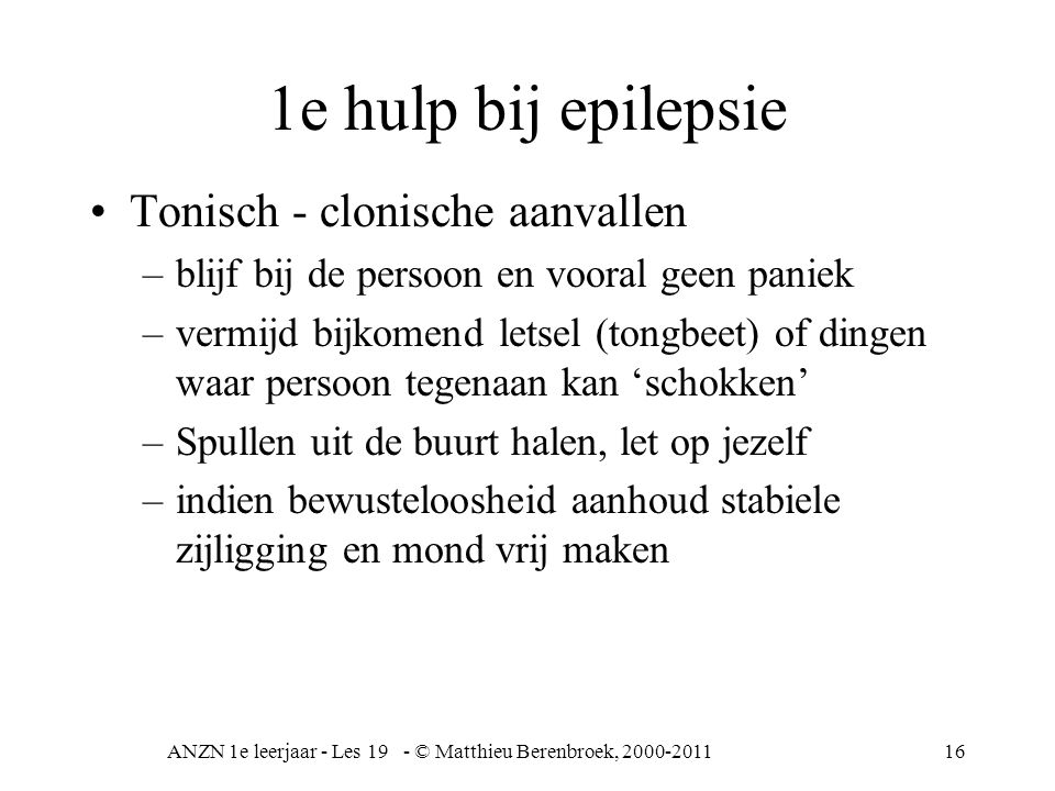 ANZN 1e leerjaar - Les 19 - © Matthieu Berenbroek, 2000-201116 1e hulp bij epilepsie Tonisch - clonische aanvallen –blijf bij de persoon en vooral gee