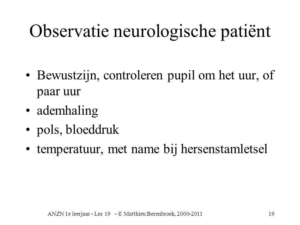 ANZN 1e leerjaar - Les 19 - © Matthieu Berenbroek, 2000-201119 Observatie neurologische patiënt Bewustzijn, controleren pupil om het uur, of paar uur