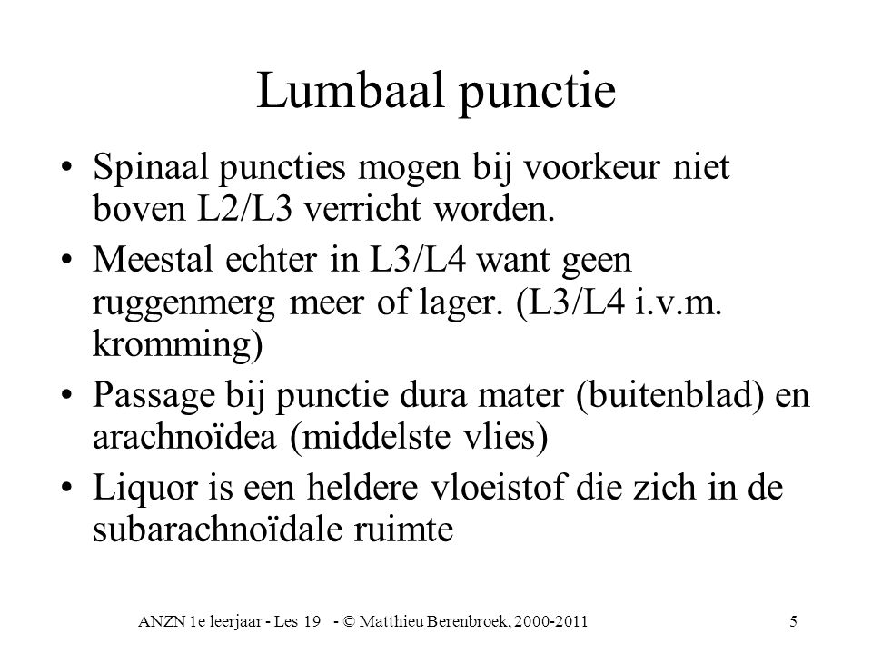 ANZN 1e leerjaar - Les 19 - © Matthieu Berenbroek, 2000-20116 9 staartbeen 10 cauda equina (paardenstaart) 11 cisterna terminalis (liquor) Lumbale punctie Patiënt kan liggen of zitten.