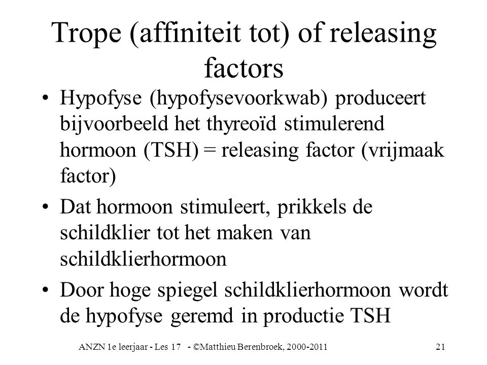 ANZN 1e leerjaar - Les 17 - ©Matthieu Berenbroek, 2000-201121 Trope (affiniteit tot) of releasing factors Hypofyse (hypofysevoorkwab) produceert bijvo