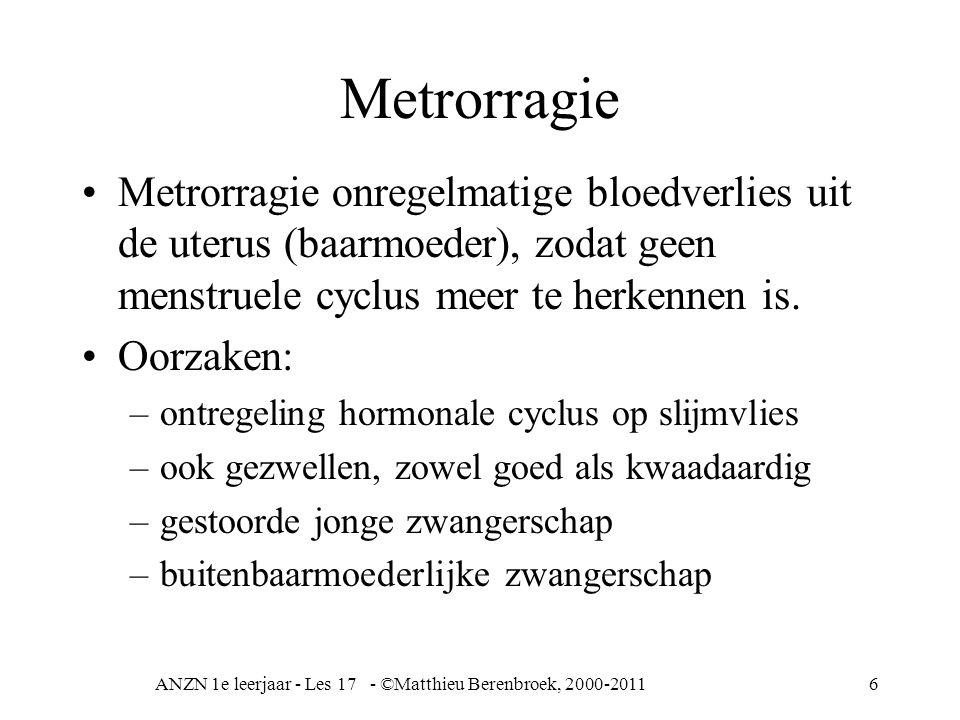 ANZN 1e leerjaar - Les 17 - ©Matthieu Berenbroek, 2000-20116 Metrorragie Metrorragie onregelmatige bloedverlies uit de uterus (baarmoeder), zodat geen