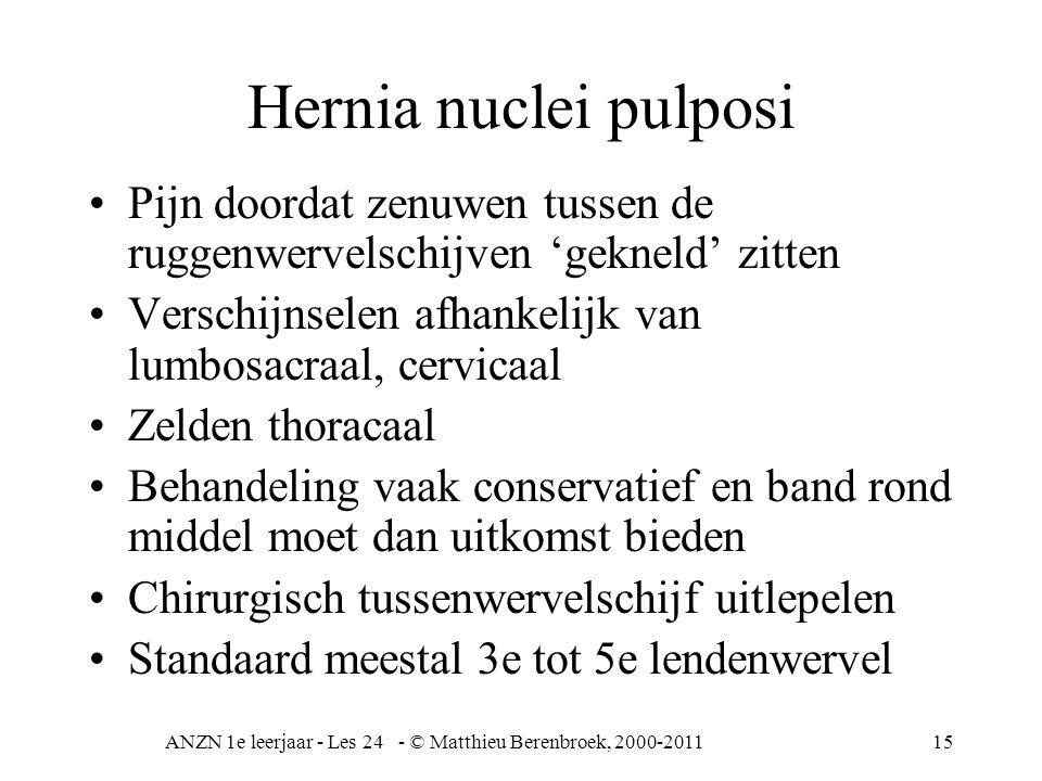 ANZN 1e leerjaar - Les 24 - © Matthieu Berenbroek, 2000-201115 Hernia nuclei pulposi Pijn doordat zenuwen tussen de ruggenwervelschijven 'gekneld' zit