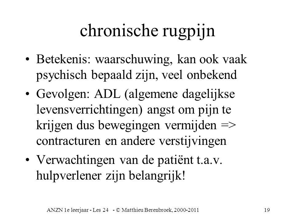 ANZN 1e leerjaar - Les 24 - © Matthieu Berenbroek, 2000-201119 chronische rugpijn Betekenis: waarschuwing, kan ook vaak psychisch bepaald zijn, veel o