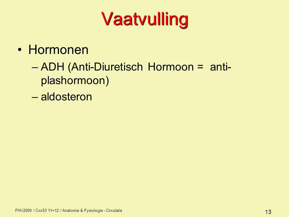 FHV2009 / Cxx53 11+12 / Anatomie & Fysiologie - Circulatie 13Vaatvulling Hormonen –ADH (Anti-Diuretisch Hormoon = anti- plashormoon) –aldosteron