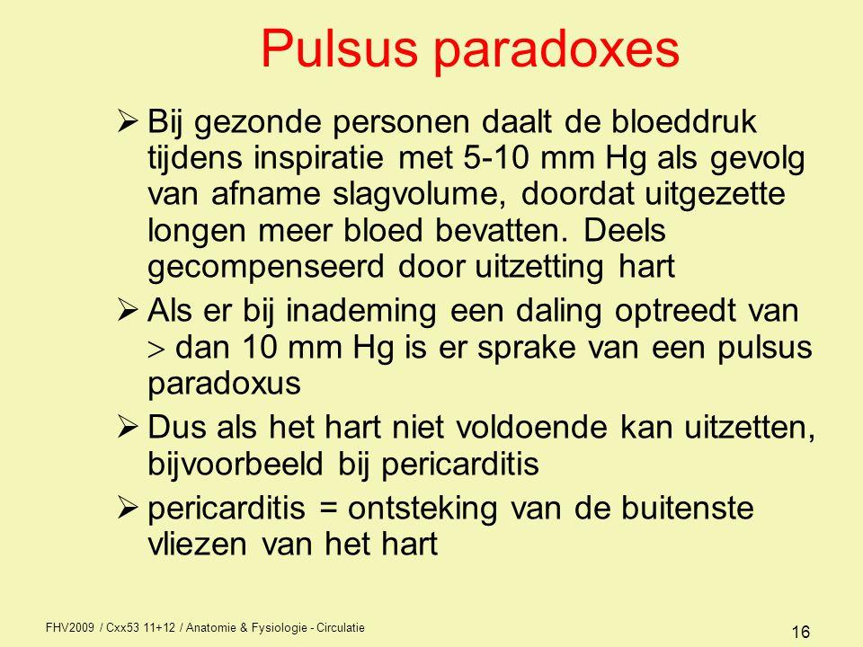 FHV2009 / Cxx53 11+12 / Anatomie & Fysiologie - Circulatie 16 Pulsus paradoxes  Bij gezonde personen daalt de bloeddruk tijdens inspiratie met 5-10 mm Hg als gevolg van afname slagvolume, doordat uitgezette longen meer bloed bevatten.