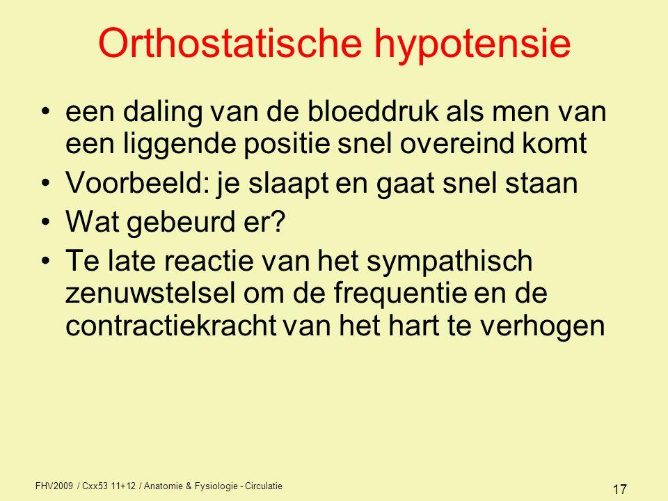 FHV2009 / Cxx53 11+12 / Anatomie & Fysiologie - Circulatie 17 Orthostatische hypotensie een daling van de bloeddruk als men van een liggende positie snel overeind komt Voorbeeld: je slaapt en gaat snel staan Wat gebeurd er.