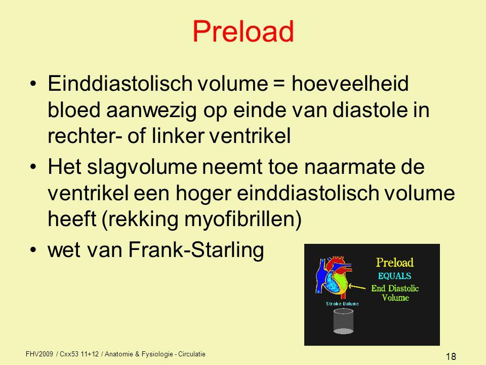 FHV2009 / Cxx53 11+12 / Anatomie & Fysiologie - Circulatie 18 Preload Einddiastolisch volume = hoeveelheid bloed aanwezig op einde van diastole in rechter- of linker ventrikel Het slagvolume neemt toe naarmate de ventrikel een hoger einddiastolisch volume heeft (rekking myofibrillen) wet van Frank-Starling