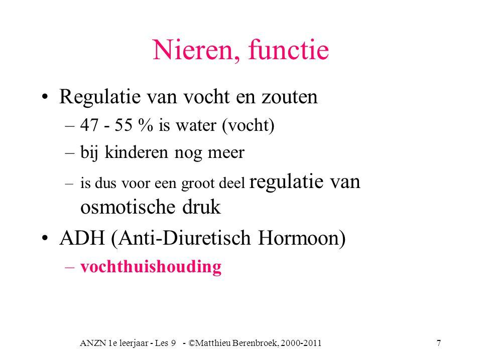 ANZN 1e leerjaar - Les 9 - ©Matthieu Berenbroek, 2000-20117 Nieren, functie Regulatie van vocht en zouten –47 - 55 % is water (vocht) –bij kinderen nog meer –is dus voor een groot deel regulatie van osmotische druk ADH (Anti-Diuretisch Hormoon) –vochthuishouding