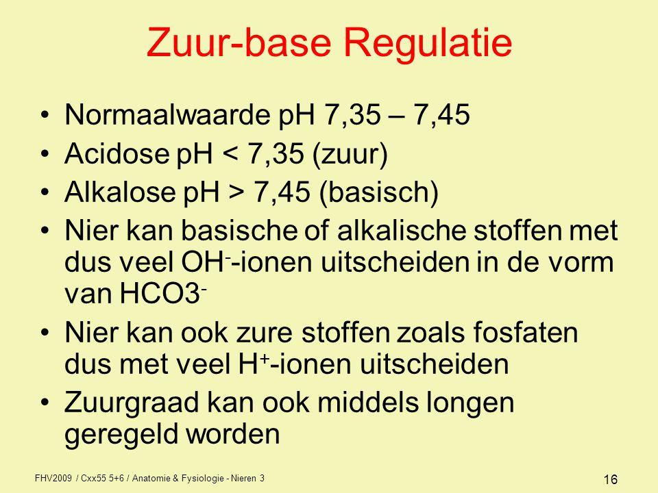 FHV2009 / Cxx55 5+6 / Anatomie & Fysiologie - Nieren 3 16 Zuur-base Regulatie Normaalwaarde pH 7,35 – 7,45 Acidose pH < 7,35 (zuur) Alkalose pH > 7,45