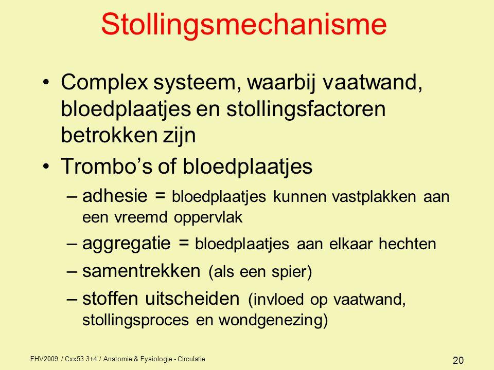 FHV2009 / Cxx53 3+4 / Anatomie & Fysiologie - Circulatie 20 Stollingsmechanisme Complex systeem, waarbij vaatwand, bloedplaatjes en stollingsfactoren betrokken zijn Trombo's of bloedplaatjes –adhesie = bloedplaatjes kunnen vastplakken aan een vreemd oppervlak –aggregatie = bloedplaatjes aan elkaar hechten –samentrekken (als een spier) –stoffen uitscheiden (invloed op vaatwand, stollingsproces en wondgenezing)
