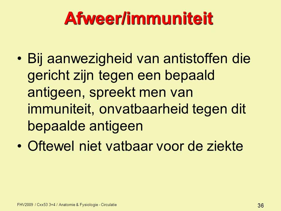 FHV2009 / Cxx53 3+4 / Anatomie & Fysiologie - Circulatie 36Afweer/immuniteit Bij aanwezigheid van antistoffen die gericht zijn tegen een bepaald antigeen, spreekt men van immuniteit, onvatbaarheid tegen dit bepaalde antigeen Oftewel niet vatbaar voor de ziekte