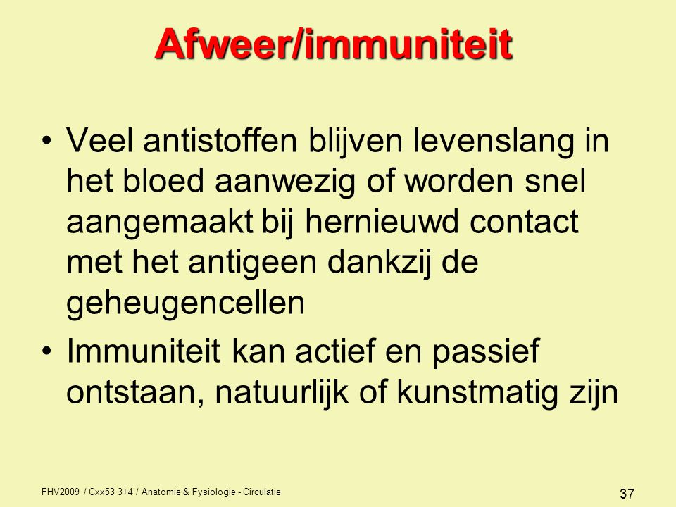 FHV2009 / Cxx53 3+4 / Anatomie & Fysiologie - Circulatie 37Afweer/immuniteit Veel antistoffen blijven levenslang in het bloed aanwezig of worden snel aangemaakt bij hernieuwd contact met het antigeen dankzij de geheugencellen Immuniteit kan actief en passief ontstaan, natuurlijk of kunstmatig zijn