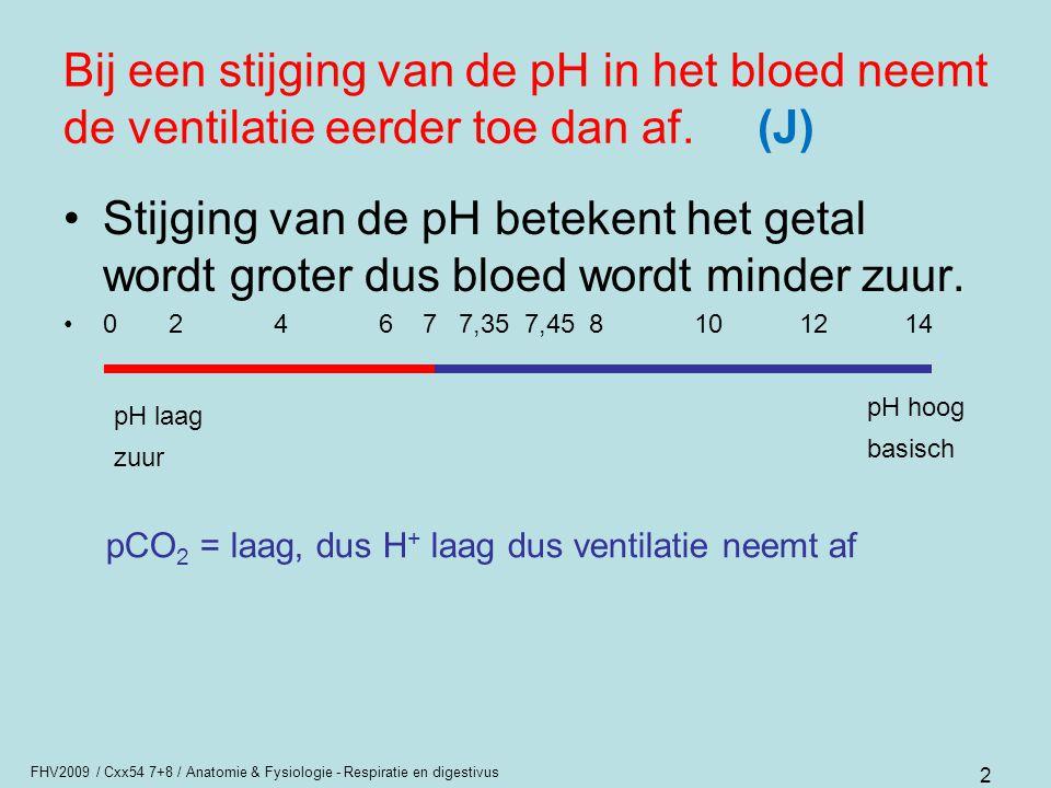 FHV2009 / Cxx54 7+8 / Anatomie & Fysiologie - Respiratie en digestivus 2 Bij een stijging van de pH in het bloed neemt de ventilatie eerder toe dan af
