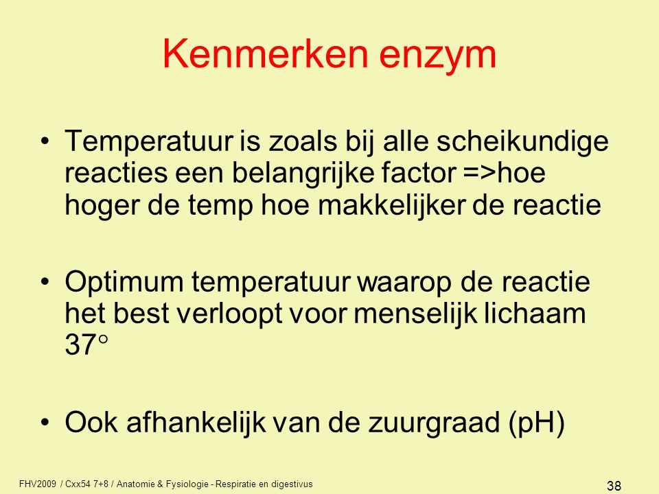 FHV2009 / Cxx54 7+8 / Anatomie & Fysiologie - Respiratie en digestivus 38 Kenmerken enzym Temperatuur is zoals bij alle scheikundige reacties een bela