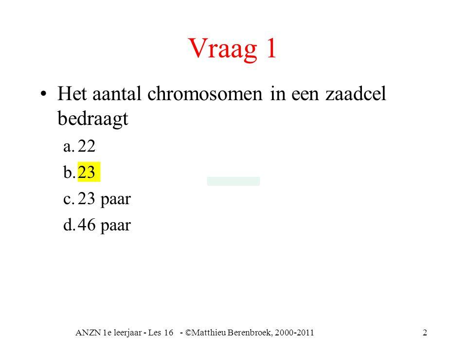Vraag 1 Het aantal chromosomen in een zaadcel bedraagt a.22 b.23 c.23 paar d.46 paar ANZN 1e leerjaar - Les 16 - ©Matthieu Berenbroek, 2000-20112