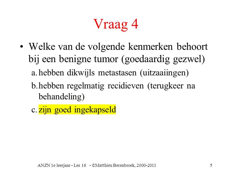 Vraag 4 Welke van de volgende kenmerken behoort bij een benigne tumor (goedaardig gezwel) a.hebben dikwijls metastasen (uitzaaiingen) b.hebben regelmatig recidieven (terugkeer na behandeling) c.zijn goed ingekapseld ANZN 1e leerjaar - Les 16 - ©Matthieu Berenbroek, 2000-20115