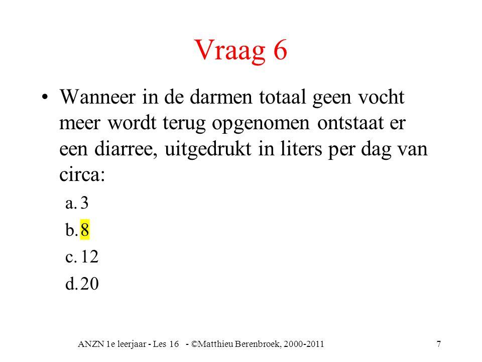 Vraag 6 Wanneer in de darmen totaal geen vocht meer wordt terug opgenomen ontstaat er een diarree, uitgedrukt in liters per dag van circa: a.3 b.8 c.12 d.20 ANZN 1e leerjaar - Les 16 - ©Matthieu Berenbroek, 2000-20117