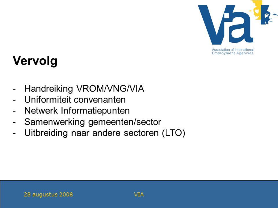 28 augustus 2008VIA Vervolg -Handreiking VROM/VNG/VIA -Uniformiteit convenanten -Netwerk Informatiepunten -Samenwerking gemeenten/sector -Uitbreiding naar andere sectoren (LTO)