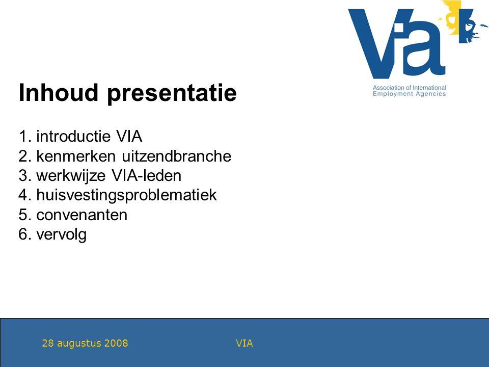 28 augustus 2008VIA Inhoud presentatie 1. introductie VIA 2. kenmerken uitzendbranche 3. werkwijze VIA-leden 4. huisvestingsproblematiek 5. convenante
