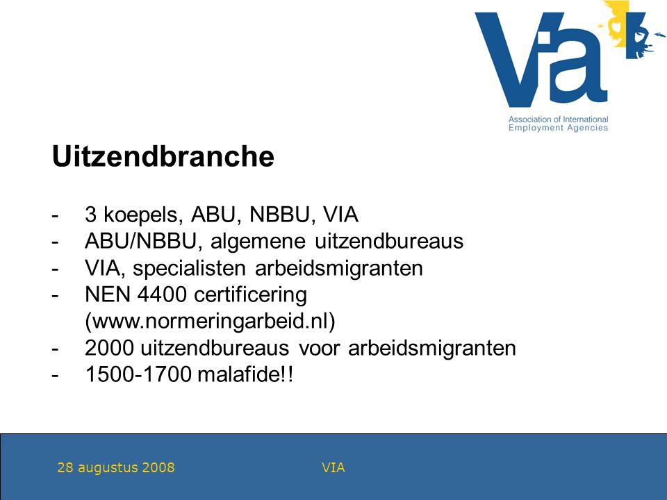 28 augustus 2008VIA Uitzendbranche -3 koepels, ABU, NBBU, VIA -ABU/NBBU, algemene uitzendbureaus -VIA, specialisten arbeidsmigranten -NEN 4400 certificering (www.normeringarbeid.nl) -2000 uitzendbureaus voor arbeidsmigranten -1500-1700 malafide!!