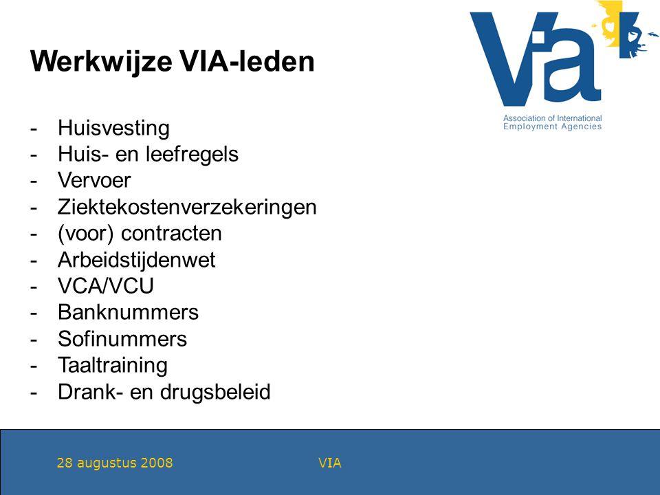 28 augustus 2008VIA Werkwijze VIA-leden -Huisvesting -Huis- en leefregels -Vervoer -Ziektekostenverzekeringen -(voor) contracten -Arbeidstijdenwet -VCA/VCU -Banknummers -Sofinummers -Taaltraining -Drank- en drugsbeleid
