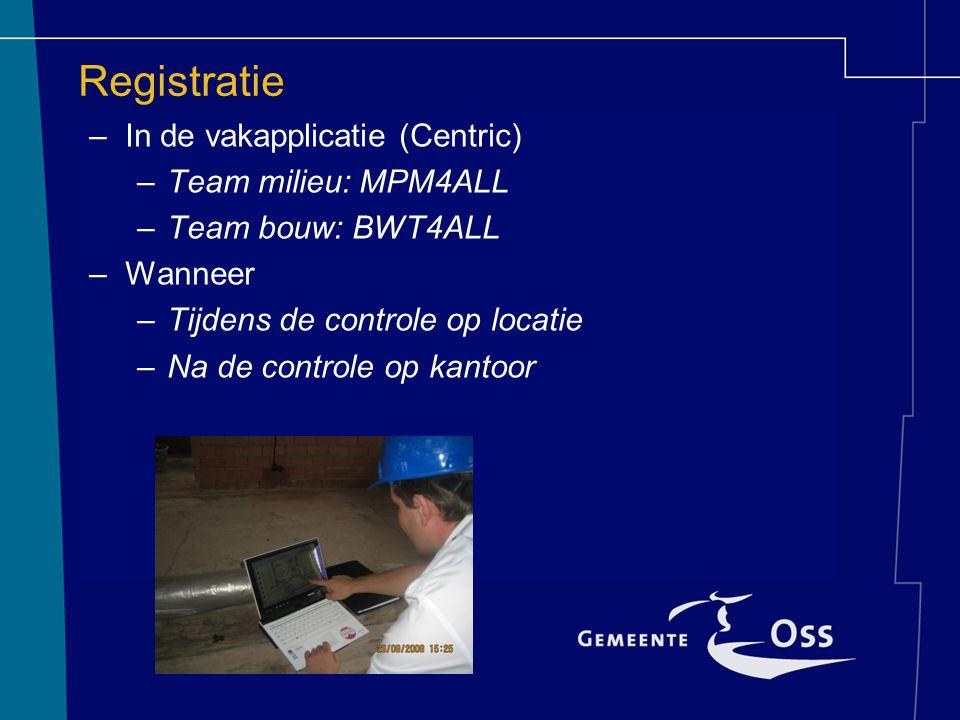 Registratie –In de vakapplicatie (Centric) –Team milieu: MPM4ALL –Team bouw: BWT4ALL –Wanneer –Tijdens de controle op locatie –Na de controle op kanto