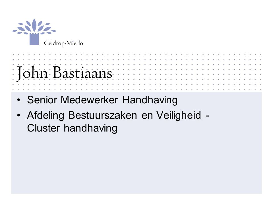 John Bastiaans Senior Medewerker Handhaving Afdeling Bestuurszaken en Veiligheid - Cluster handhaving