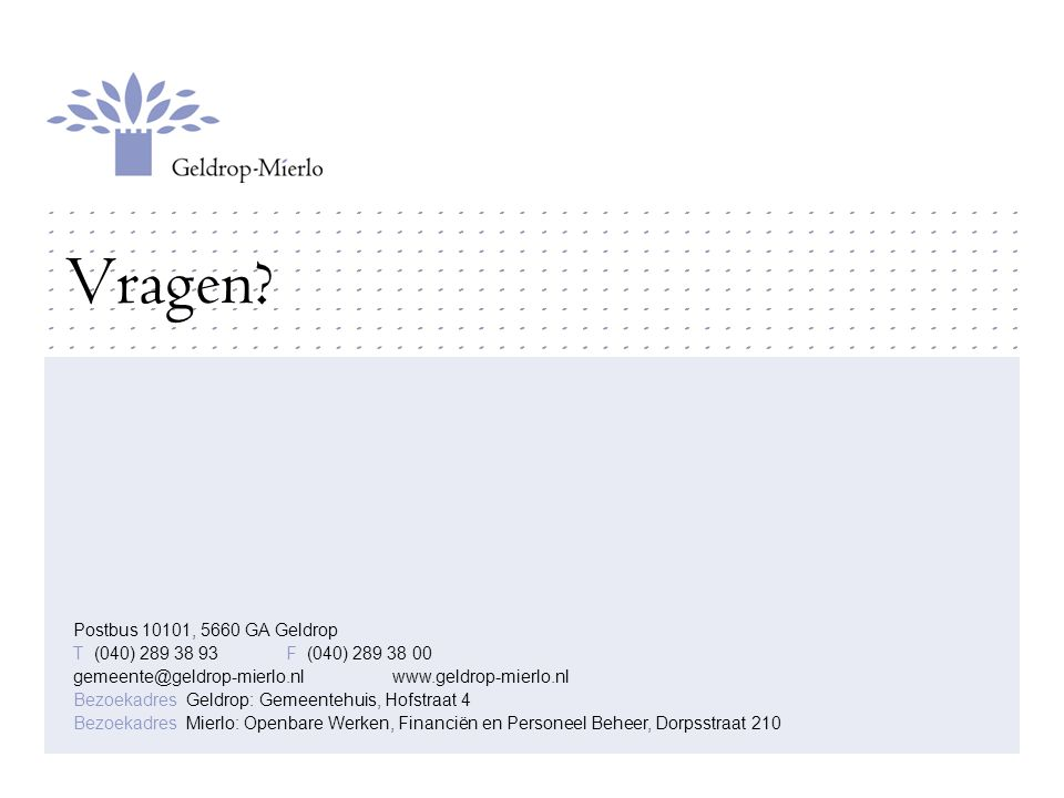 Vragen? Postbus 10101, 5660 GA Geldrop T (040) 289 38 93F (040) 289 38 00 gemeente@geldrop-mierlo.nlwww.geldrop-mierlo.nl Bezoekadres Geldrop: Gemeent