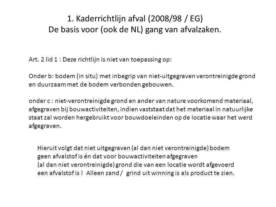 1. Kaderrichtlijn afval (2008/98 / EG) De basis voor (ook de NL) gang van afvalzaken. Art. 2 lid 1 : Deze richtlijn is niet van toepassing op: Onder b