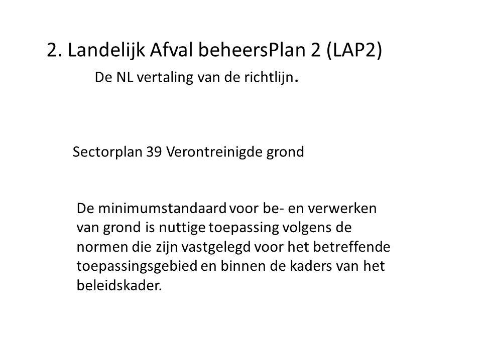 2. Landelijk Afval beheersPlan 2 (LAP2) De NL vertaling van de richtlijn. Sectorplan 39 Verontreinigde grond De minimumstandaard voor be- en verwerken