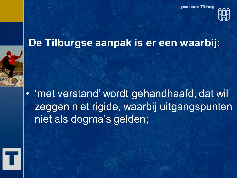 De Tilburgse aanpak is er een waarbij: 'met verstand' wordt gehandhaafd, dat wil zeggen niet rigide, waarbij uitgangspunten niet als dogma's gelden;