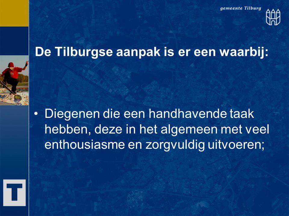 De Tilburgse aanpak is er een waarbij: Diegenen die een handhavende taak hebben, deze in het algemeen met veel enthousiasme en zorgvuldig uitvoeren;