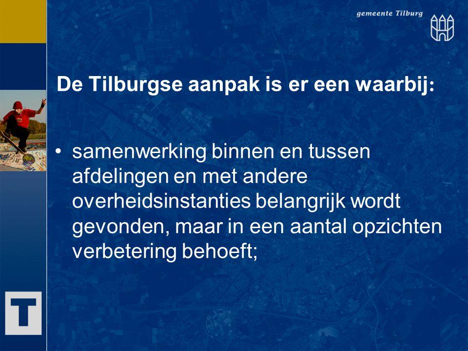 De Tilburgse aanpak is er een waarbij : samenwerking binnen en tussen afdelingen en met andere overheidsinstanties belangrijk wordt gevonden, maar in