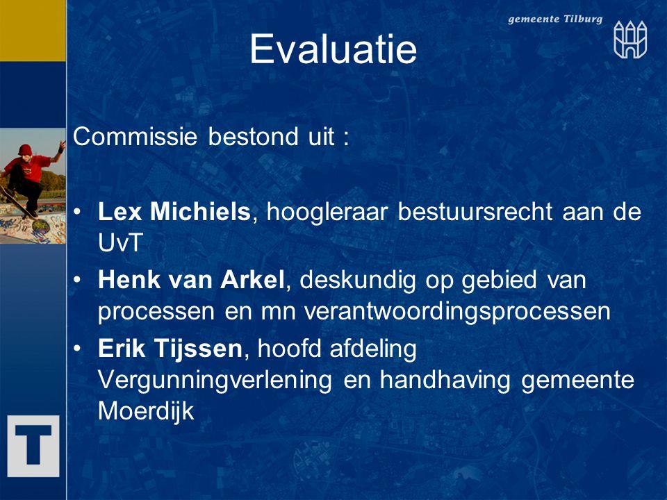 Evaluatie Commissie bestond uit : Lex Michiels, hoogleraar bestuursrecht aan de UvT Henk van Arkel, deskundig op gebied van processen en mn verantwoor