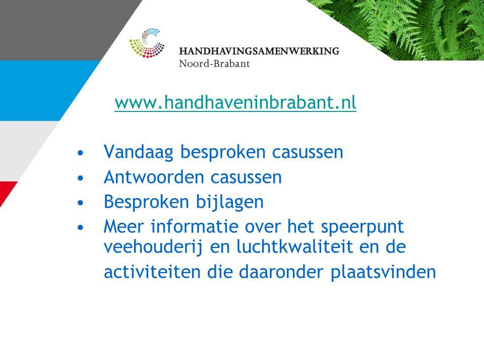 www.handhaveninbrabant.nl Vandaag besproken casussen Antwoorden casussen Besproken bijlagen Meer informatie over het speerpunt veehouderij en luchtkwaliteit en de activiteiten die daaronder plaatsvinden