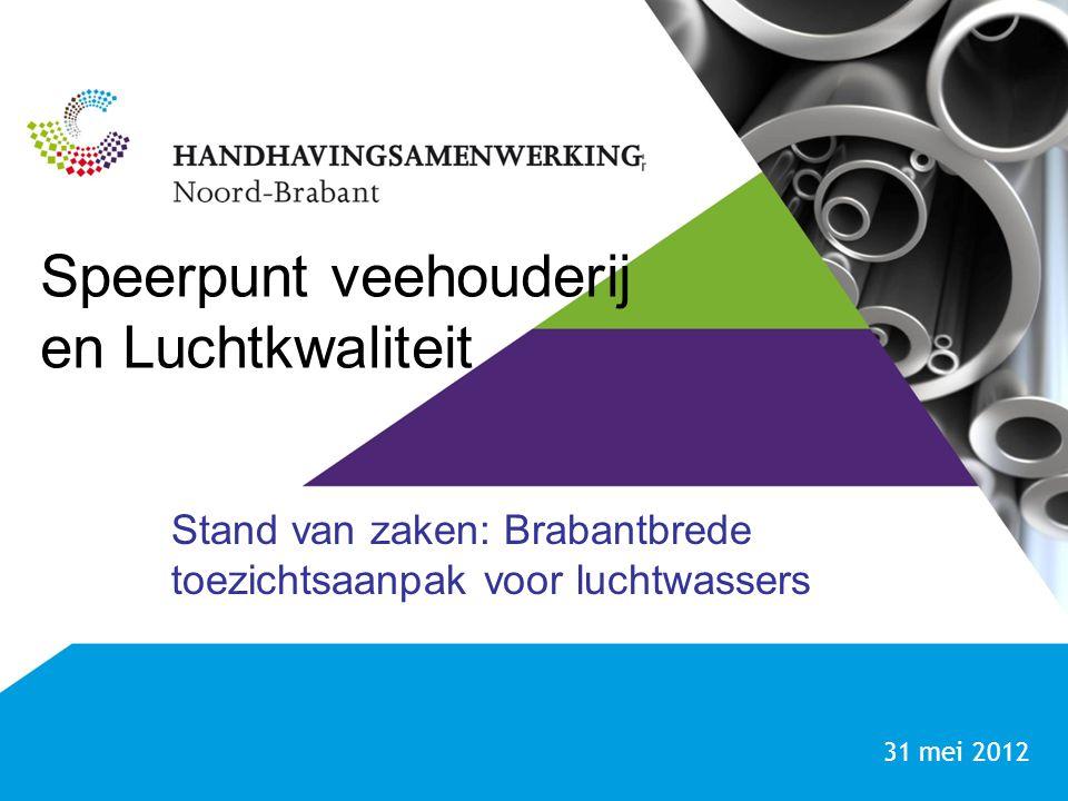Speerpunt veehouderij en Luchtkwaliteit Stand van zaken: Brabantbrede toezichtsaanpak voor luchtwassers 31 mei 2012