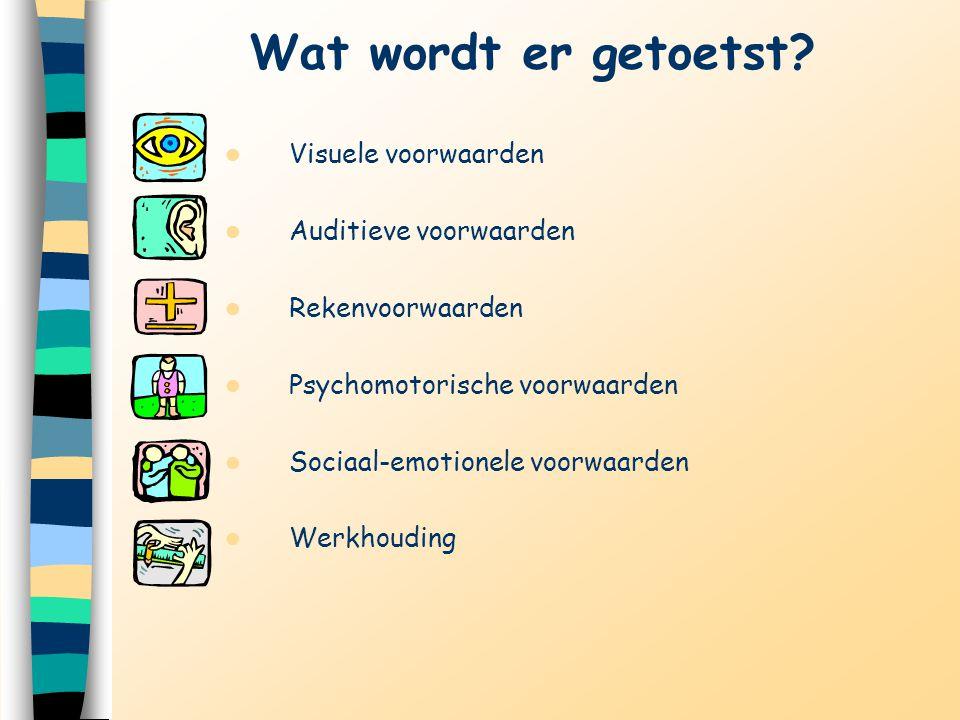 Wat wordt er getoetst? Visuele voorwaarden Auditieve voorwaarden Rekenvoorwaarden Psychomotorische voorwaarden Sociaal-emotionele voorwaarden Werkhoud