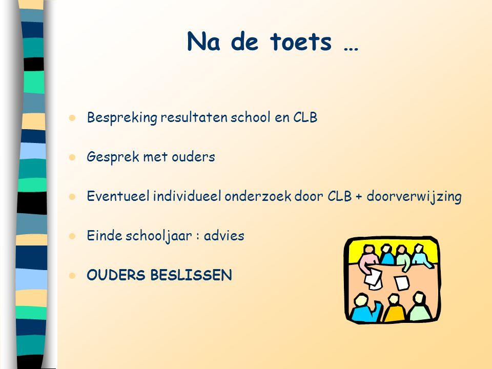 Na de toets … Bespreking resultaten school en CLB Gesprek met ouders Eventueel individueel onderzoek door CLB + doorverwijzing Einde schooljaar : advi
