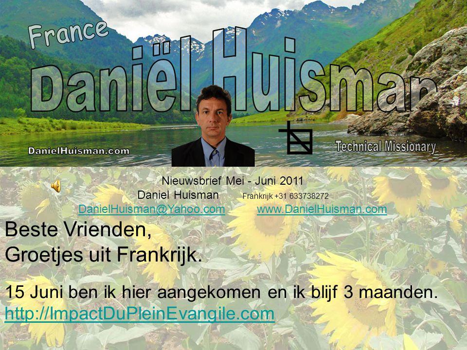 Nieuwsbrief Mei - Juni 2011 Daniel Huisman Frankrijk +31 633738272 DanielHuisman@Yahoo.comDanielHuisman@Yahoo.com www.DanielHuisman.comwww.DanielHuisman.com Beste Vrienden, Groetjes uit Frankrijk.