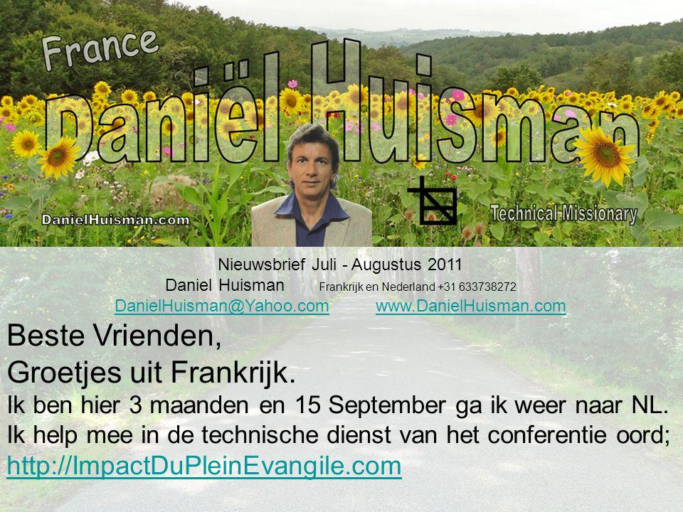 Nieuwsbrief Juli - Augustus 2011 Daniel Huisman Frankrijk en Nederland +31 633738272 DanielHuisman@Yahoo.comDanielHuisman@Yahoo.com www.DanielHuisman.comwww.DanielHuisman.com Beste Vrienden, Groetjes uit Frankrijk.