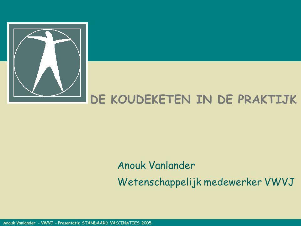 KH – 06/09/04 DE KOUDEKETEN IN DE PRAKTIJK Anouk Vanlander Wetenschappelijk medewerker VWVJ Anouk Vanlander - VWVJ – Presentatie STANDAARD VACCINATIES 2005