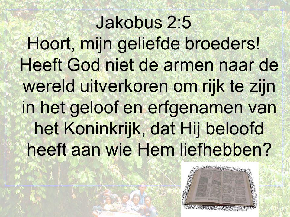 Jakobus 2:5 Hoort, mijn geliefde broeders! Heeft God niet de armen naar de wereld uitverkoren om rijk te zijn in het geloof en erfgenamen van het Koni