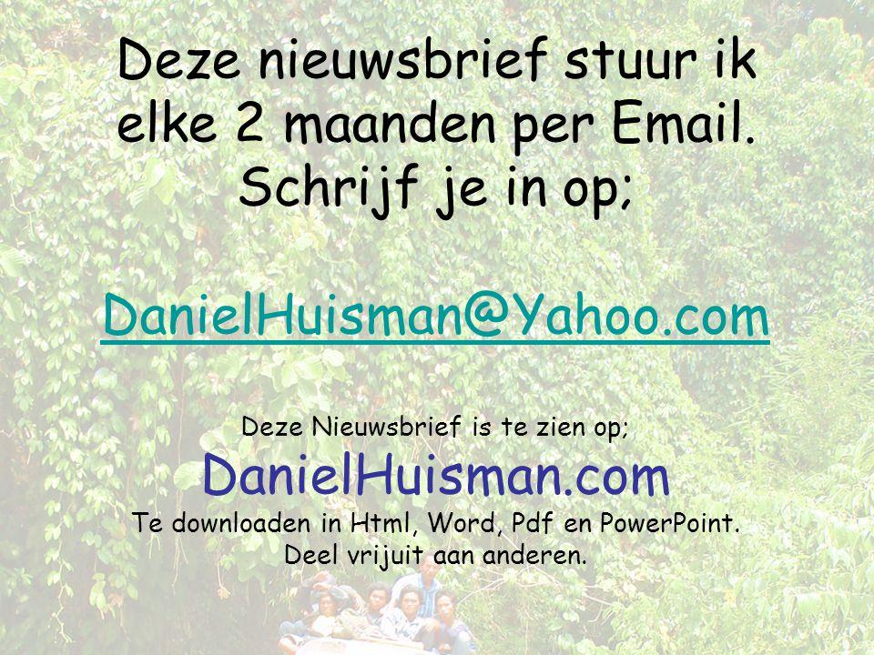 Deze nieuwsbrief stuur ik elke 2 maanden per Email. Schrijf je in op; DanielHuisman@Yahoo.com Deze Nieuwsbrief is te zien op; DanielHuisman.com Te dow