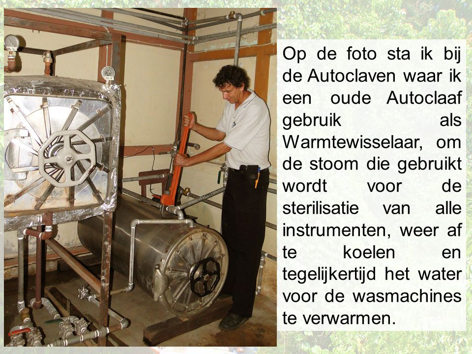 Op de foto sta ik bij de Autoclaven waar ik een oude Autoclaaf gebruik als Warmtewisselaar, om de stoom die gebruikt wordt voor de sterilisatie van al